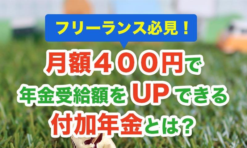 フリーランス必見!月額400円で年金受給額をUPできる付加年金とは?